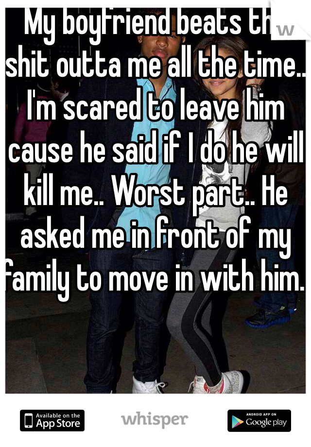 My boyfriend beats the shit outta me all the time.. I'm scared to leave him cause he said if I do he will kill me.. Worst part.. He asked me in front of my family to move in with him..