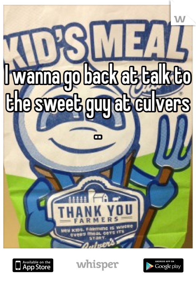 I wanna go back at talk to the sweet guy at culvers ..