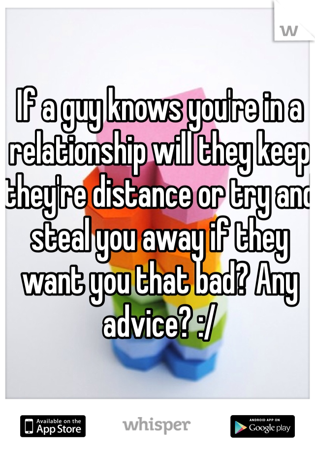 If a guy knows you're in a relationship will they keep they're distance or try and steal you away if they want you that bad? Any advice? :/