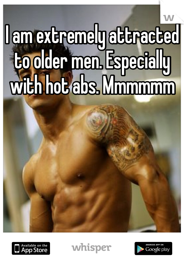 I am extremely attracted to older men. Especially with hot abs. Mmmmmm