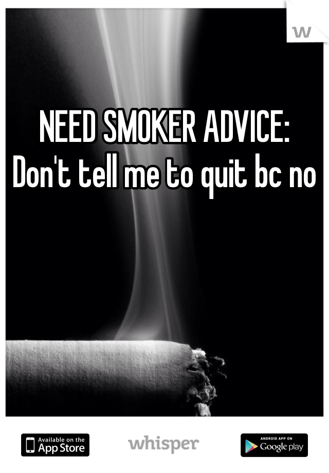 NEED SMOKER ADVICE: Don't tell me to quit bc no