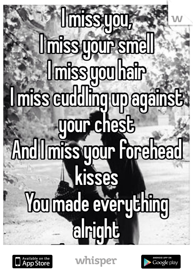 I miss you,  I miss your smell I miss you hair  I miss cuddling up against your chest And I miss your forehead kisses You made everything alright  Then you left