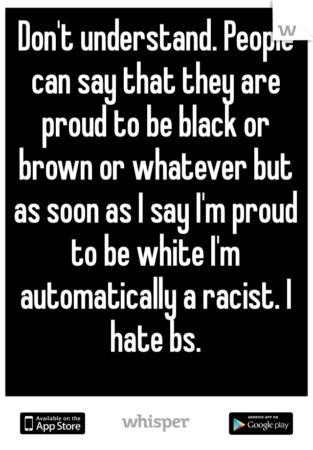 Don't understand. People can say that they are proud to be black or brown or whatever but as soon as I say I'm proud to be white I'm automatically a racist. I hate bs.