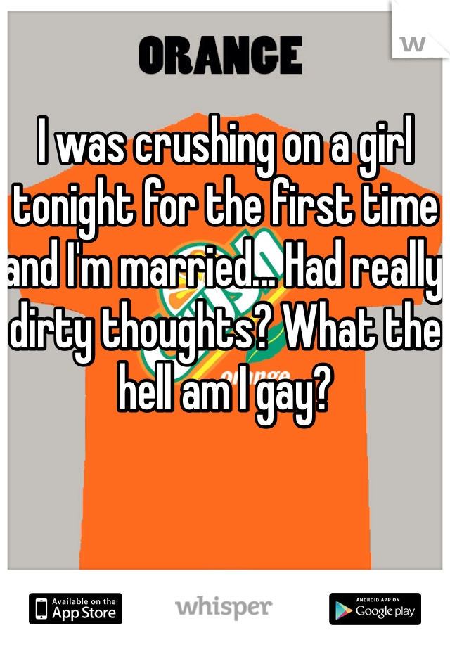 I was crushing on a girl tonight for the first time and I'm married... Had really dirty thoughts? What the hell am I gay?
