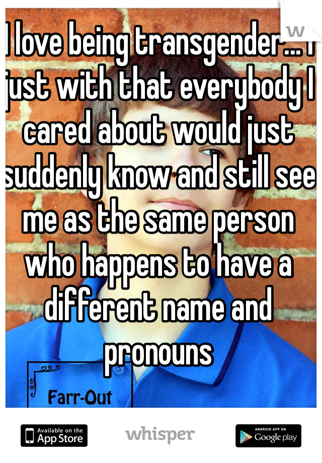 I love being transgender... I just with that everybody I cared about would just suddenly know and still see me as the same person who happens to have a different name and pronouns