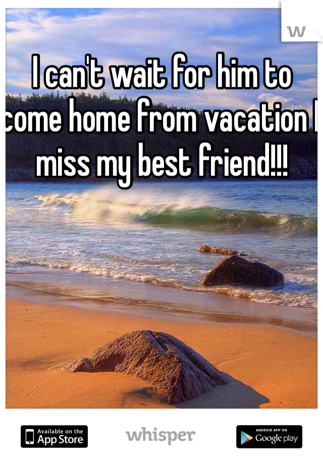 I can't wait for him to come home from vacation I miss my best friend!!!