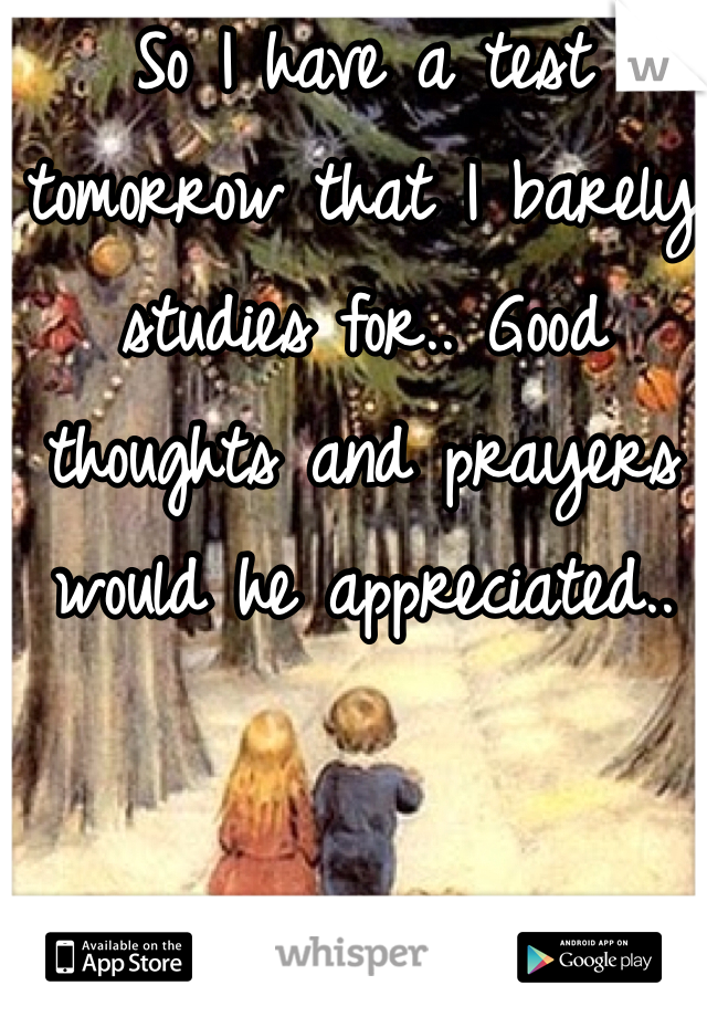 So I have a test tomorrow that I barely studies for.. Good thoughts and prayers would he appreciated..