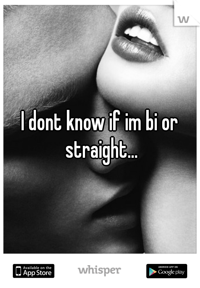 I dont know if im bi or straight...