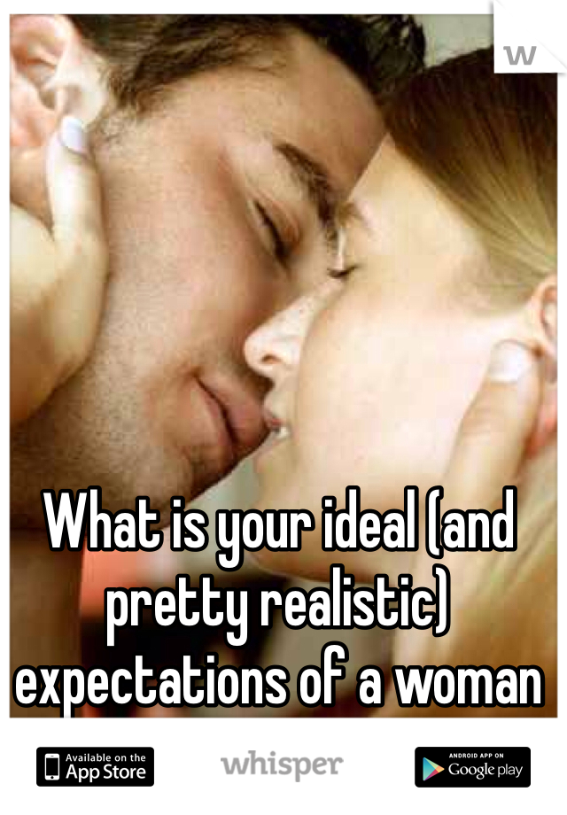What is your ideal (and pretty realistic) expectations of a woman in bed?