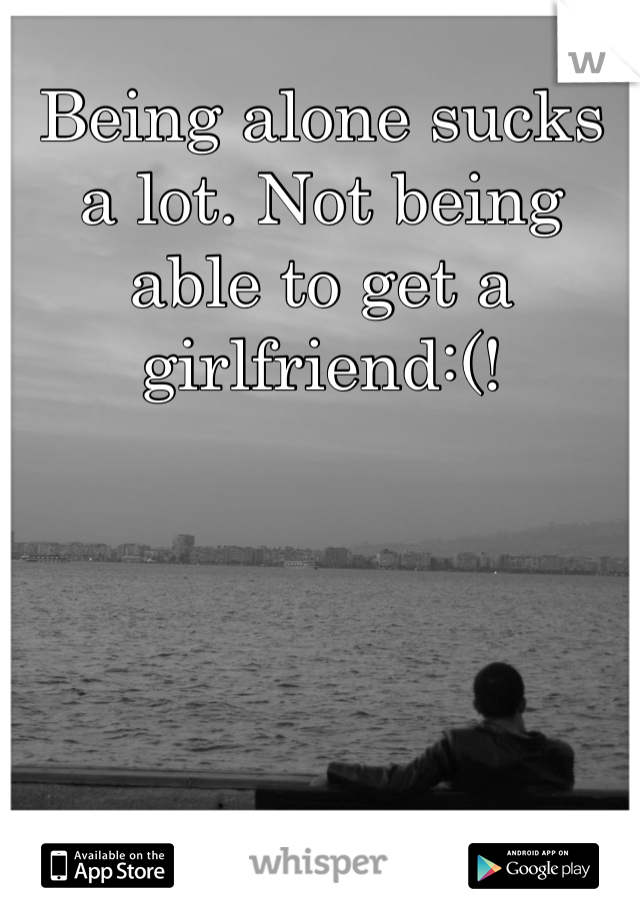 Being alone sucks a lot. Not being able to get a girlfriend:(!