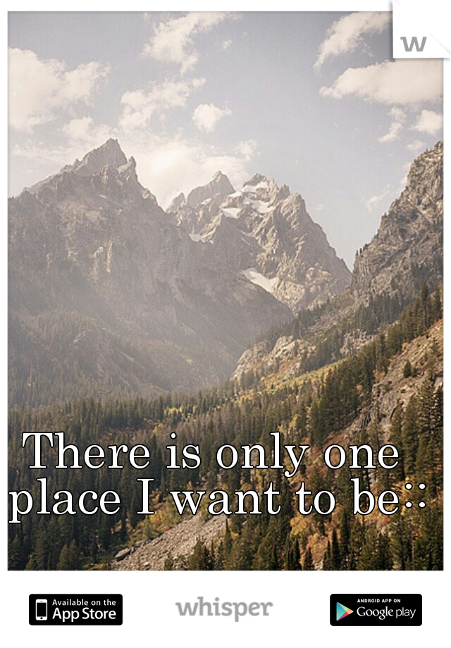 There is only one place I want to be::
