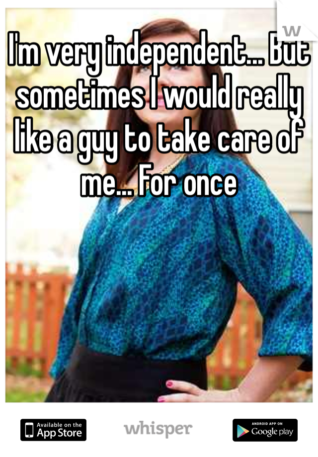 I'm very independent... But sometimes I would really like a guy to take care of me... For once