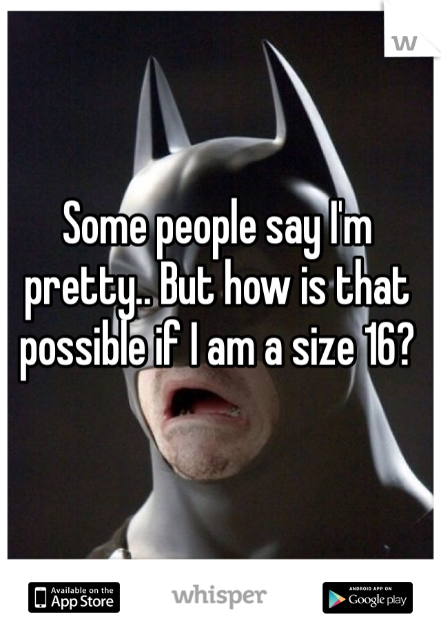 Some people say I'm pretty.. But how is that possible if I am a size 16?