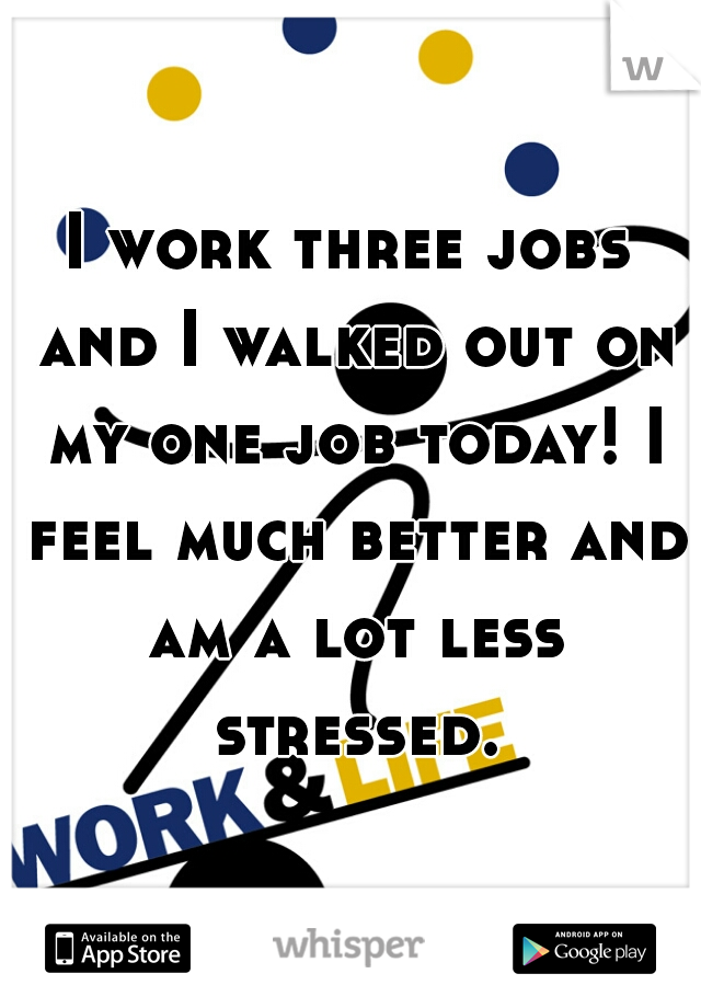I work three jobs and I walked out on my one job today! I feel much better and am a lot less stressed.