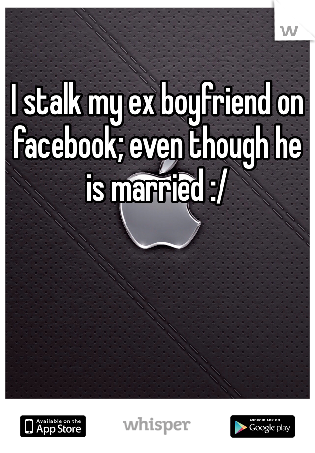 I stalk my ex boyfriend on facebook; even though he is married :/