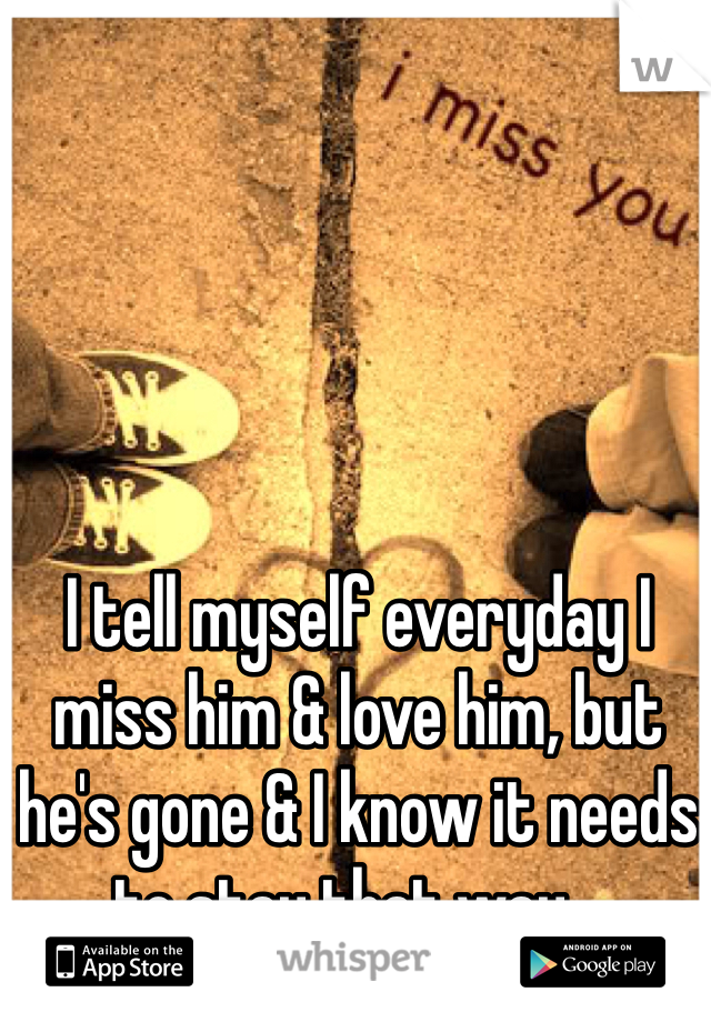 I tell myself everyday I miss him & love him, but he's gone & I know it needs to stay that way...