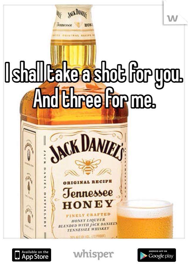 I shall take a shot for you. And three for me.