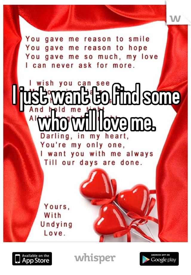 I just want to find some who will love me.