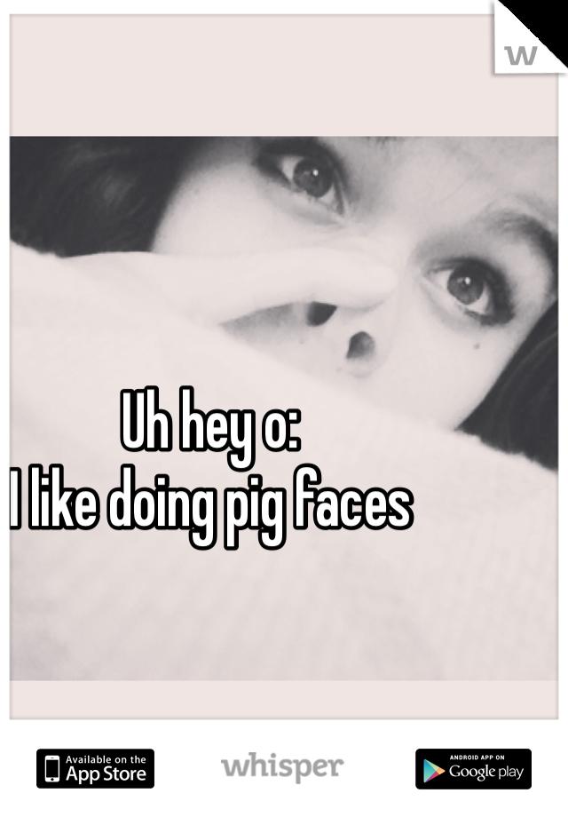 Uh hey o: I like doing pig faces