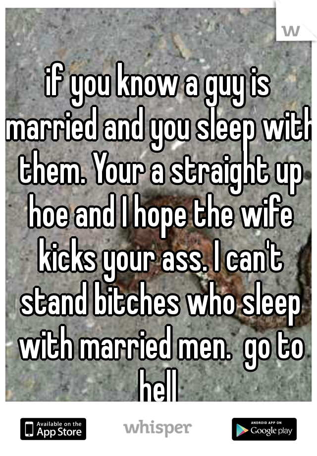 if you know a guy is married and you sleep with them. Your a straight up hoe and I hope the wife kicks your ass. I can't stand bitches who sleep with married men.  go to hell