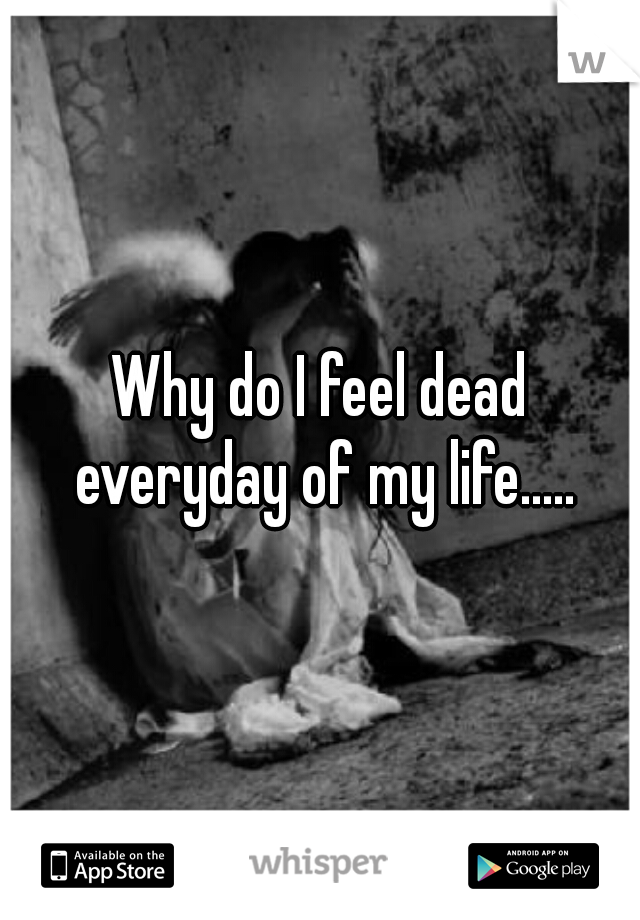 Why do I feel dead everyday of my life.....