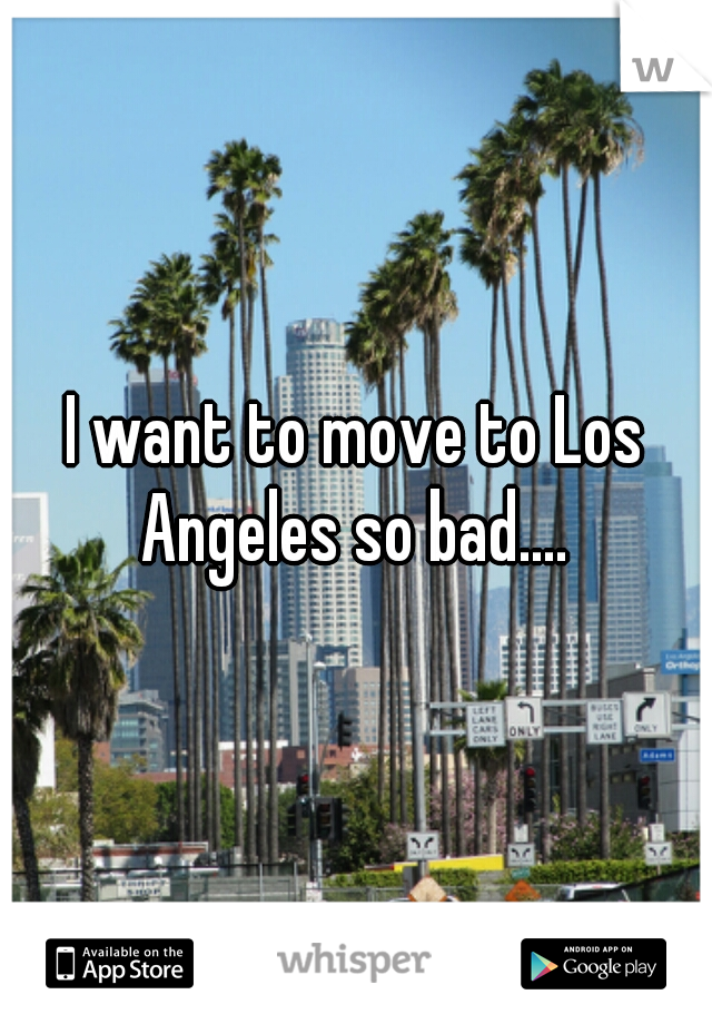 I want to move to Los Angeles so bad....