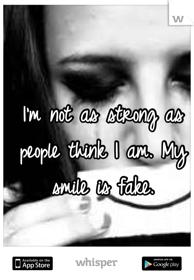 I'm not as strong as people think I am. My smile is fake.