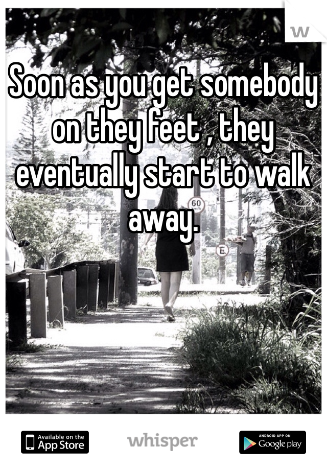 Soon as you get somebody on they feet , they eventually start to walk away.