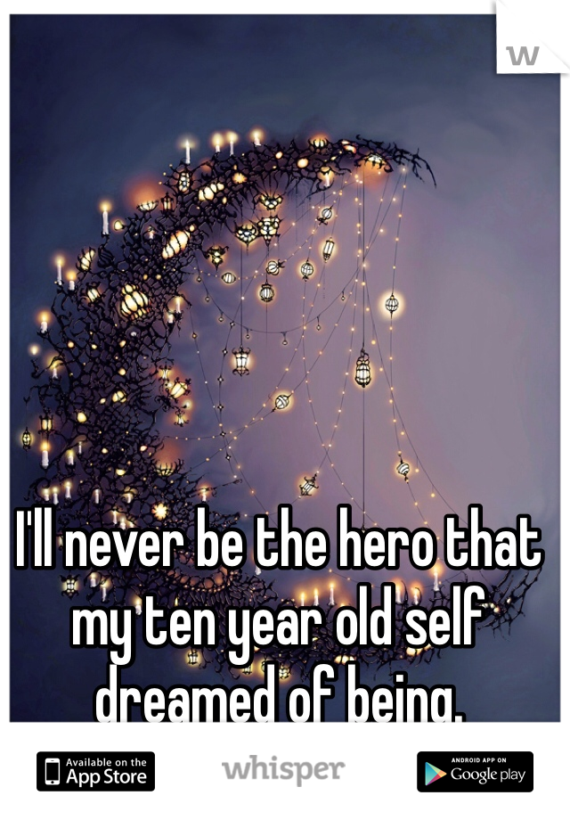 I'll never be the hero that my ten year old self dreamed of being.