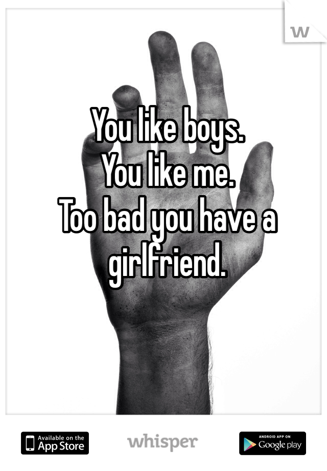 You like boys. You like me. Too bad you have a girlfriend.