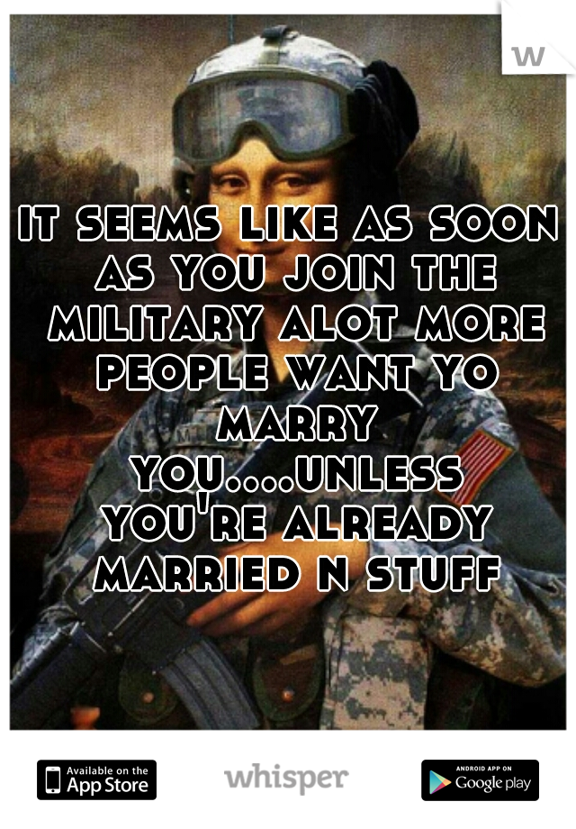 it seems like as soon as you join the military alot more people want yo marry you....unless you're already married n stuff