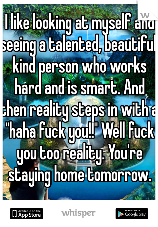 """I like looking at myself and seeing a talented, beautiful, kind person who works hard and is smart. And then reality steps in with a """"haha fuck you!!"""" Well fuck you too reality. You're staying home tomorrow."""