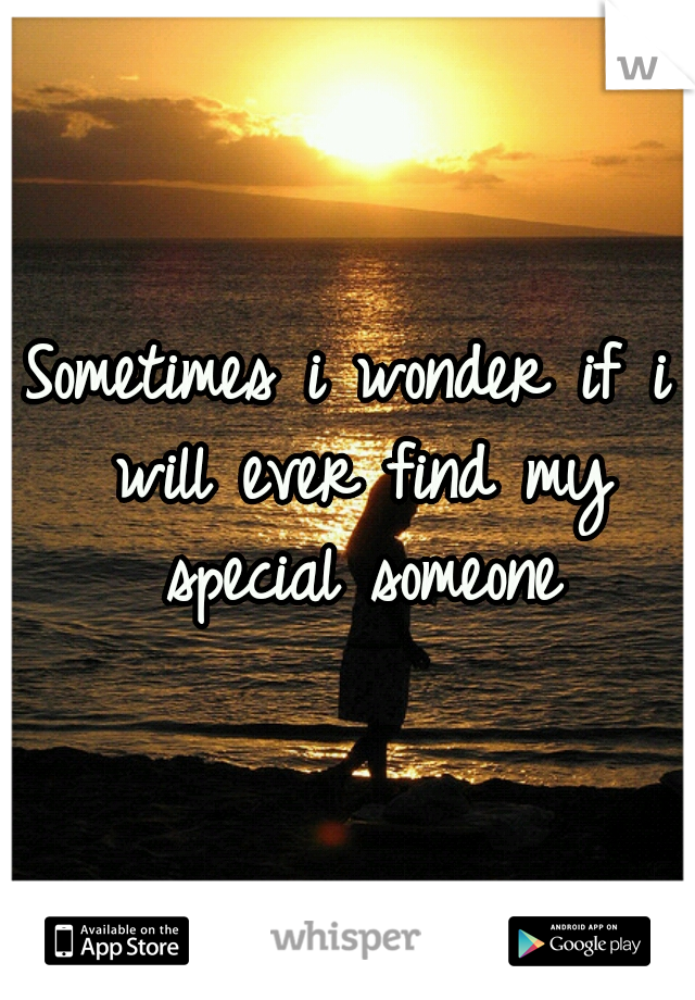 Sometimes i wonder if i will ever find my special someone
