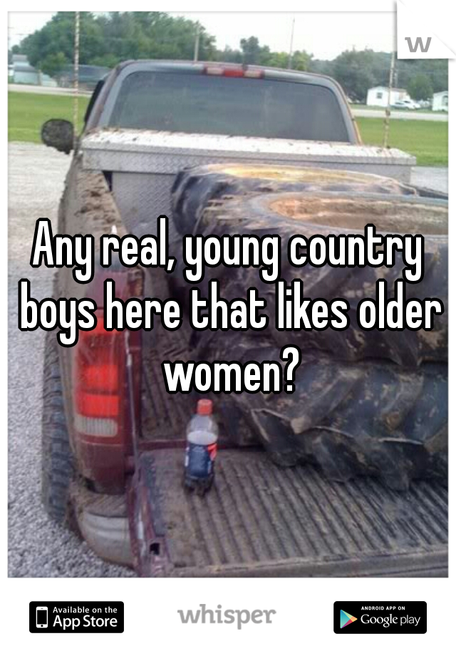 Any real, young country boys here that likes older women?