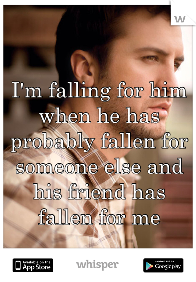I'm falling for him when he has probably fallen for someone else and his friend has fallen for me