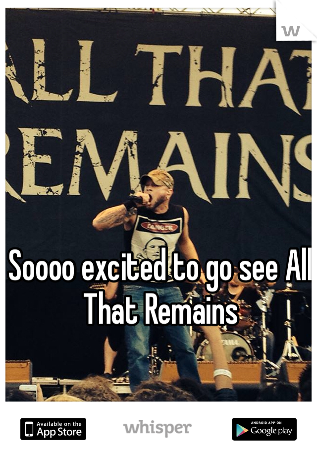 Soooo excited to go see All That Remains