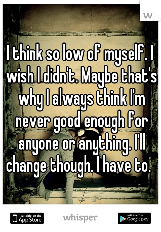 I think so low of myself. I wish I didn't. Maybe that's why I always think I'm never good enough for anyone or anything. I'll change though. I have to.