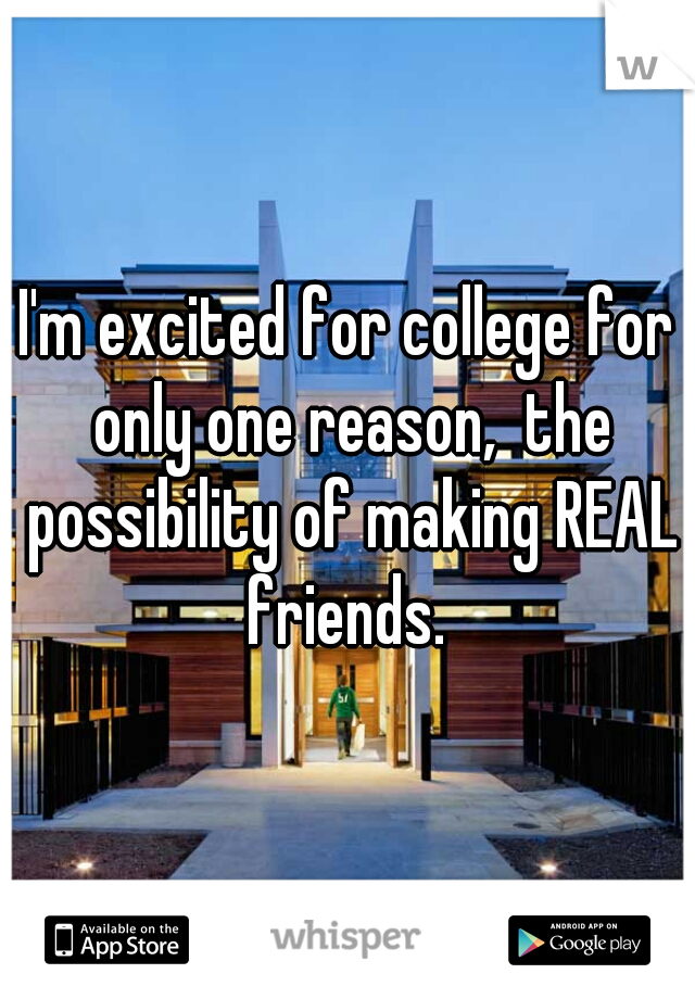 I'm excited for college for only one reason,  the possibility of making REAL friends.