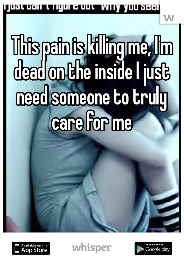 This pain is killing me, I'm dead on the inside I just need someone to truly care for me