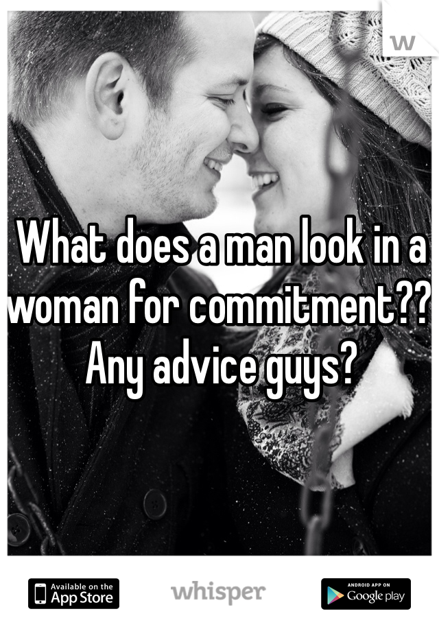 What does a man look in a woman for commitment?? Any advice guys?