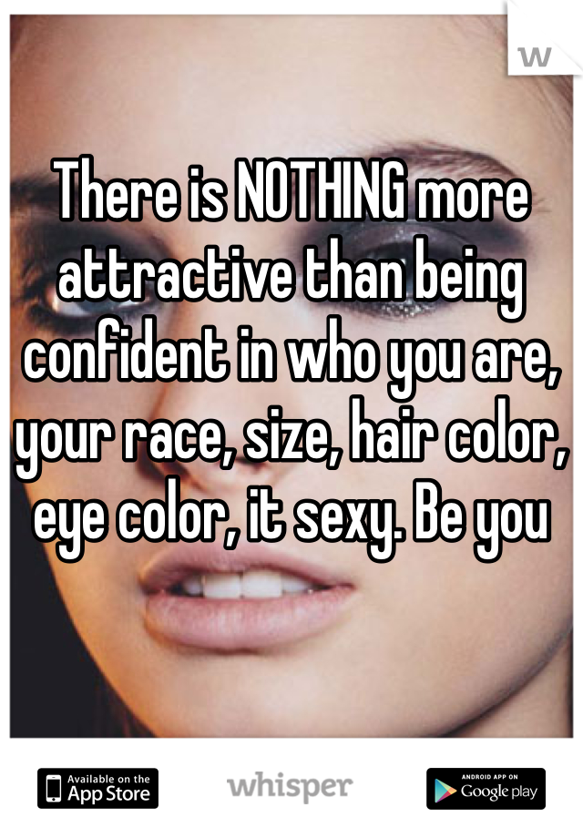 There is NOTHING more attractive than being confident in who you are, your race, size, hair color, eye color, it sexy. Be you