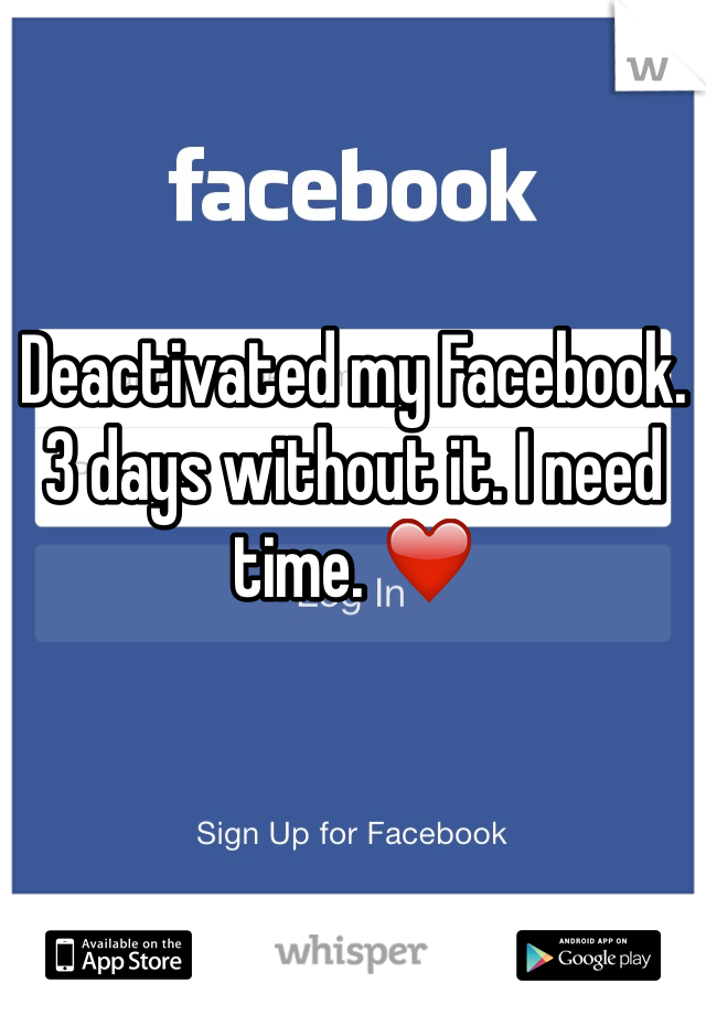 Deactivated my Facebook. 3 days without it. I need time. ❤️
