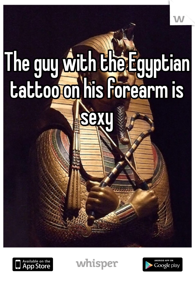 The guy with the Egyptian tattoo on his forearm is sexy
