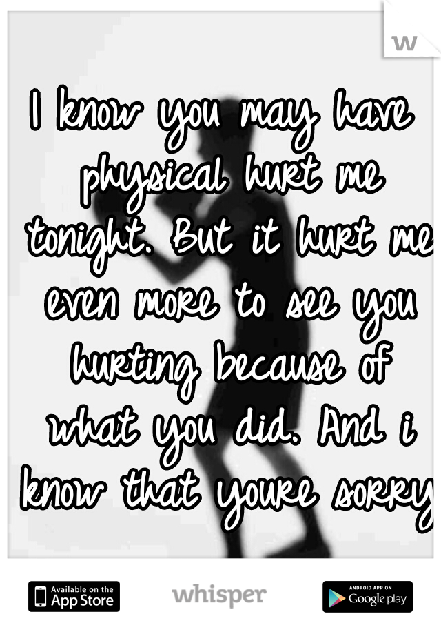 I know you may have physical hurt me tonight. But it hurt me even more to see you hurting because of what you did. And i know that youre sorry