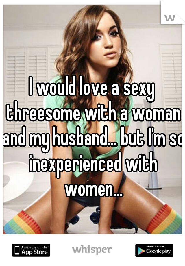 I would love a sexy threesome with a woman and my husband... but I'm so inexperienced with women...