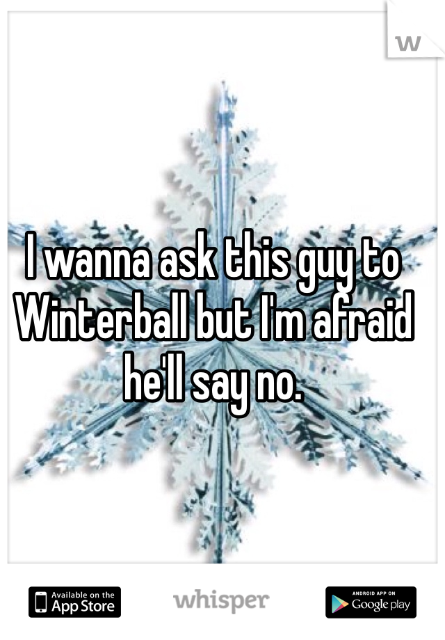 I wanna ask this guy to Winterball but I'm afraid he'll say no.