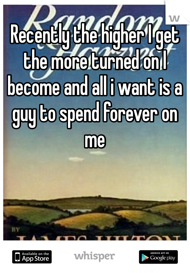 Recently the higher I get the more turned on I become and all i want is a guy to spend forever on me