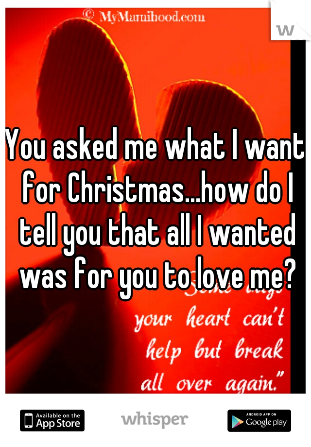 You asked me what I want for Christmas...how do I tell you that all I wanted was for you to love me?