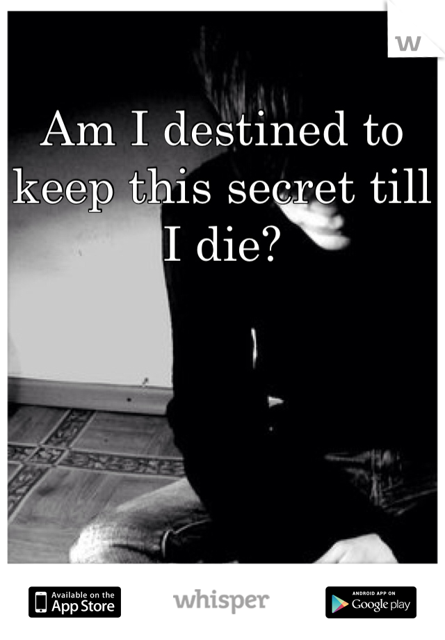 Am I destined to keep this secret till I die?