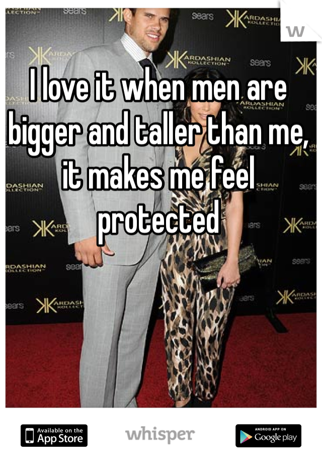 I love it when men are bigger and taller than me, it makes me feel protected